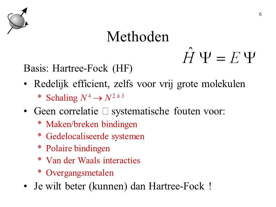 6 Methoden Basis: Hartree-Fock (HF) Redelijk efficient, zelfs voor vrij grote molekulen *Schaling N 4  N 2 á 3 Geen correlatie  systematische fouten voor: *Maken/breken bindingen *Gedelocaliseerde systemen *Polaire bindingen *Van der Waals interacties *Overgangsmetalen Je wilt beter (kunnen) dan Hartree-Fock !