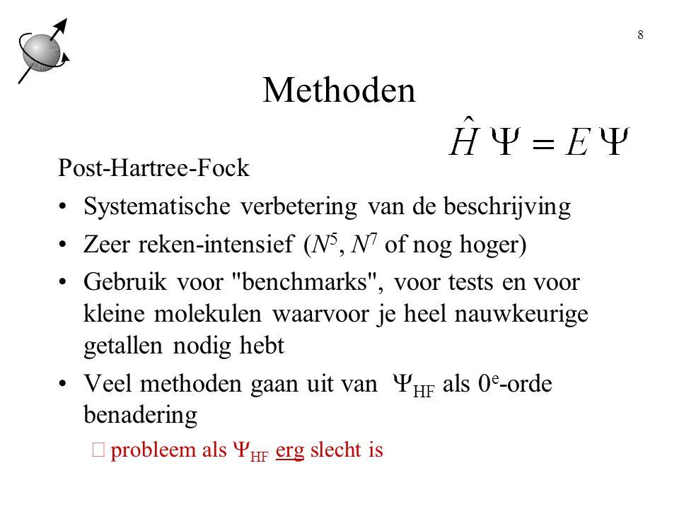 8 Methoden Post-Hartree-Fock Systematische verbetering van de beschrijving Zeer reken-intensief (N 5, N 7 of nog hoger) Gebruik voor benchmarks , voor tests en voor kleine molekulen waarvoor je heel nauwkeurige getallen nodig hebt Veel methoden gaan uit van  HF als 0 e -orde benadering  probleem als  HF erg slecht is