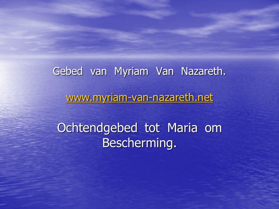 Gebed van Myriam Van Nazareth. www.myriam-van-nazareth.net www.myriam-van-nazareth.net Ochtendgebed tot Maria om Bescherming.