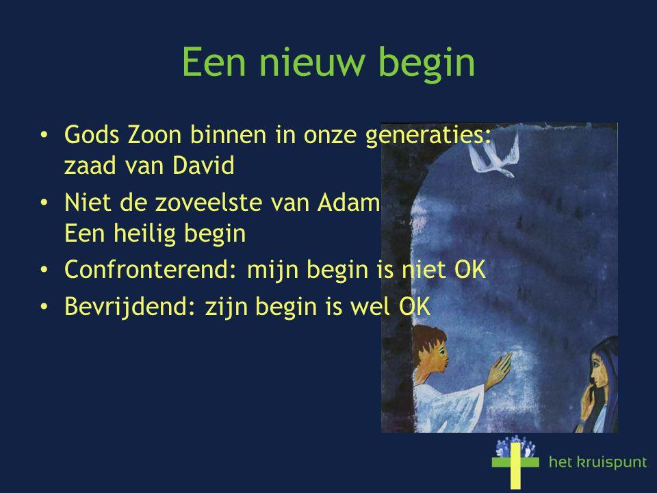 Een nieuw begin Gods Zoon binnen in onze generaties: zaad van David Niet de zoveelste van Adam Een heilig begin Confronterend: mijn begin is niet OK B