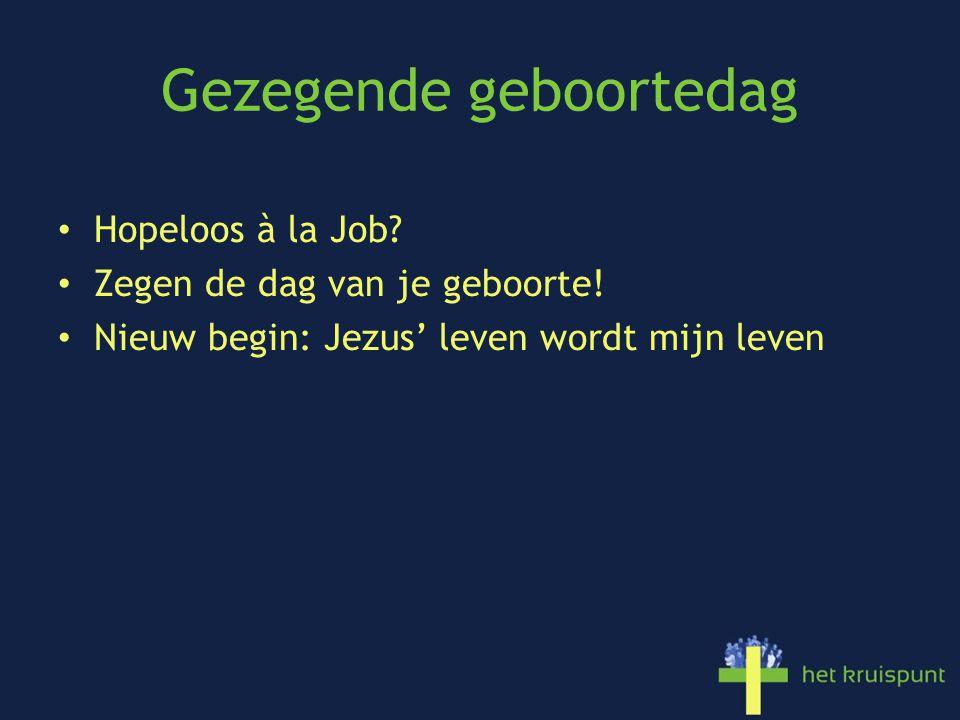 Gezegende geboortedag Hopeloos à la Job? Zegen de dag van je geboorte! Nieuw begin: Jezus' leven wordt mijn leven
