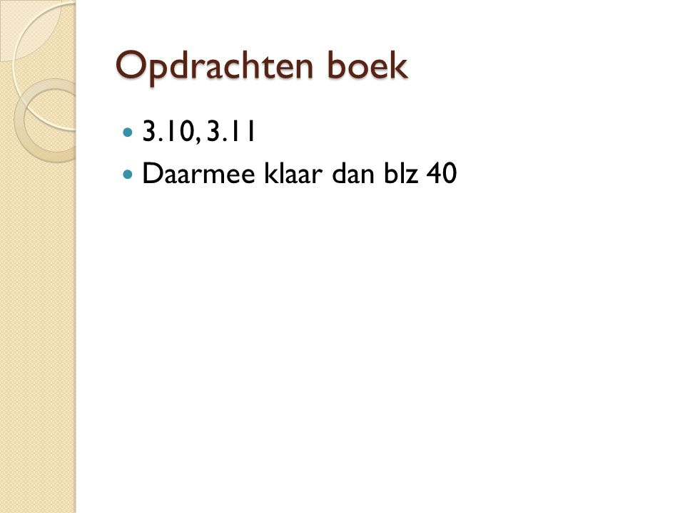 Opdrachten boek 3.10, 3.11 Daarmee klaar dan blz 40