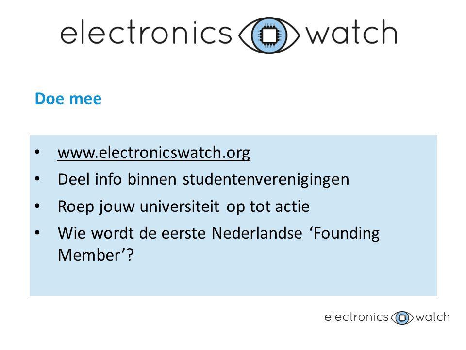 Doe mee www.electronicswatch.org Deel info binnen studentenverenigingen Roep jouw universiteit op tot actie Wie wordt de eerste Nederlandse 'Founding Member'