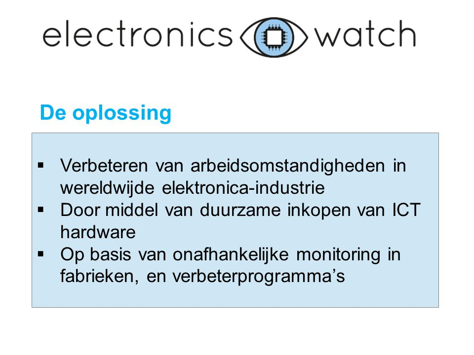  Verbeteren van arbeidsomstandigheden in wereldwijde elektronica-industrie  Door middel van duurzame inkopen van ICT hardware  Op basis van onafhankelijke monitoring in fabrieken, en verbeterprogramma's De oplossing