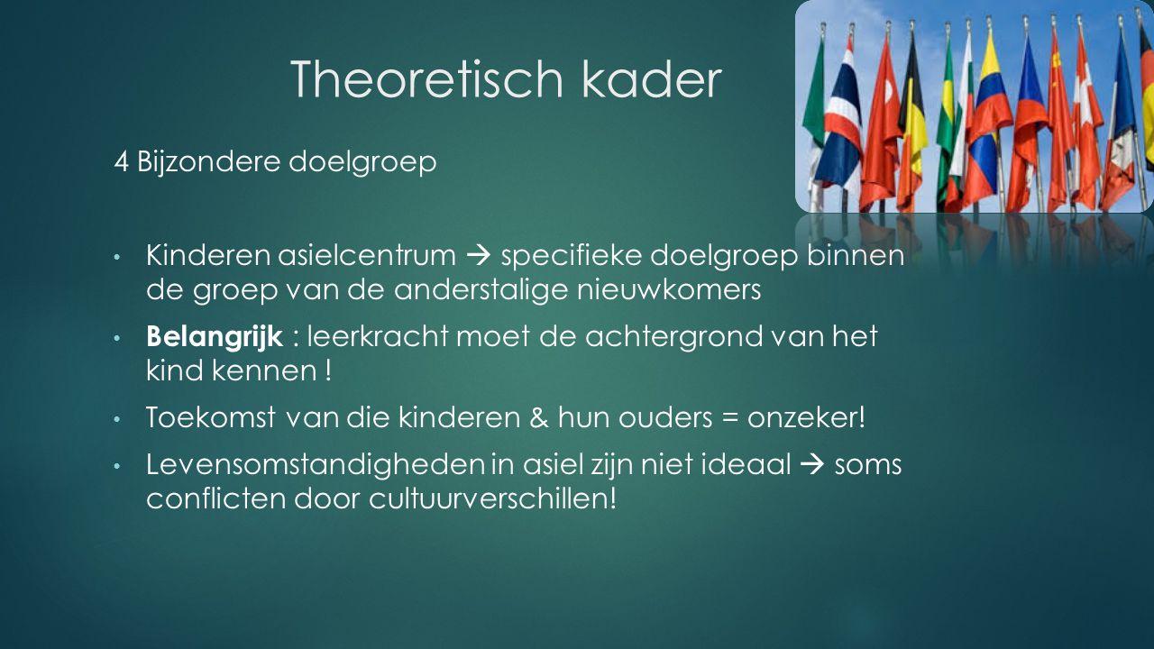 Theoretisch kader 4 Bijzondere doelgroep Kinderen asielcentrum  specifieke doelgroep binnen de groep van de anderstalige nieuwkomers Belangrijk : leerkracht moet de achtergrond van het kind kennen .
