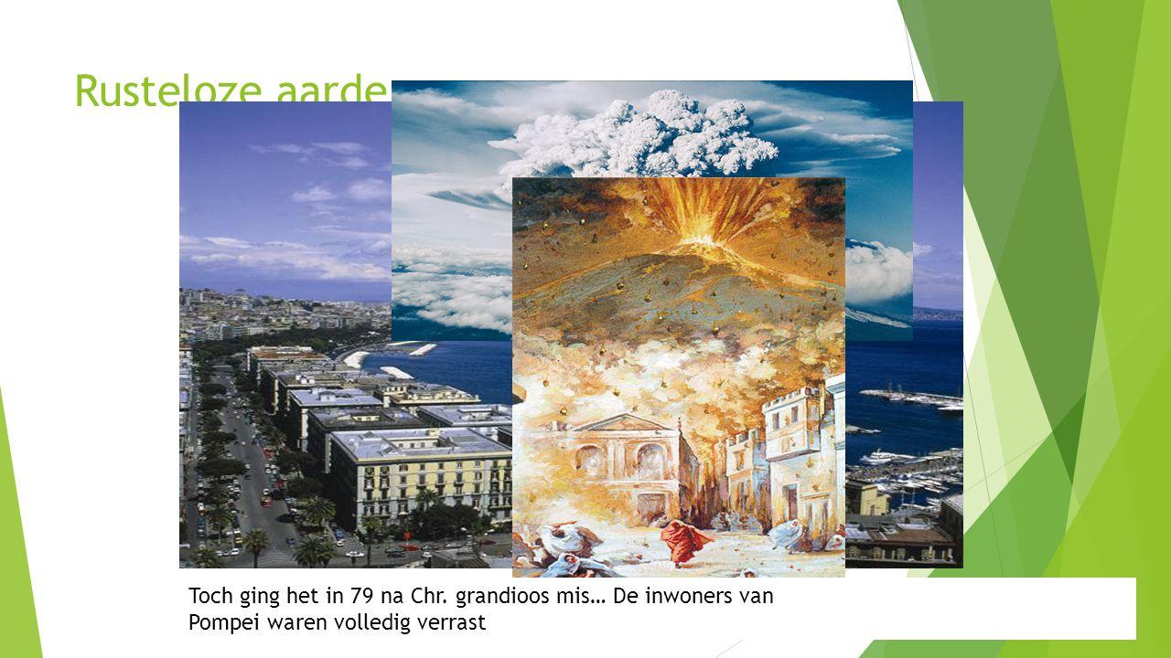 Rusteloze aarde De miljoenenstad Napels ligt op nog geen 10km van de Vesuvius, niemand lijk zich zorgen te maken… Toch ging het in 79 na Chr. grandioo