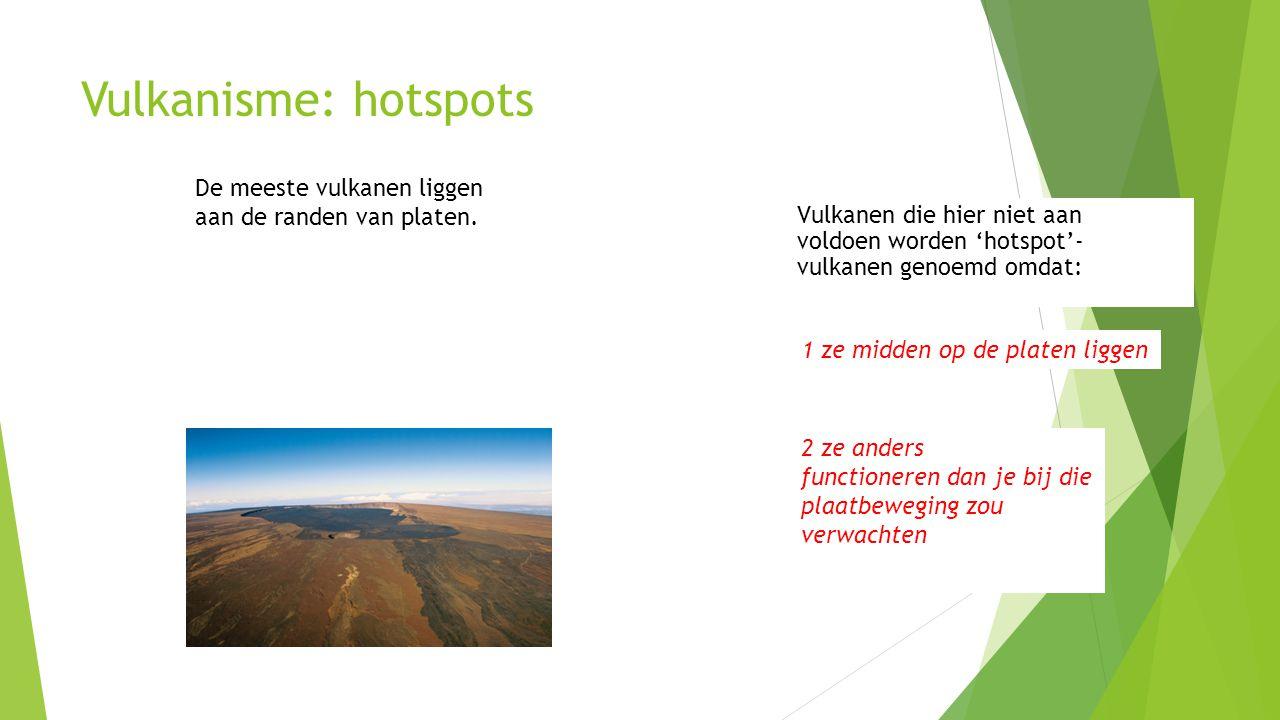 Vulkanisme: hotspots De meeste vulkanen liggen aan de randen van platen. Vulkanen die hier niet aan voldoen worden 'hotspot'- vulkanen genoemd omdat: