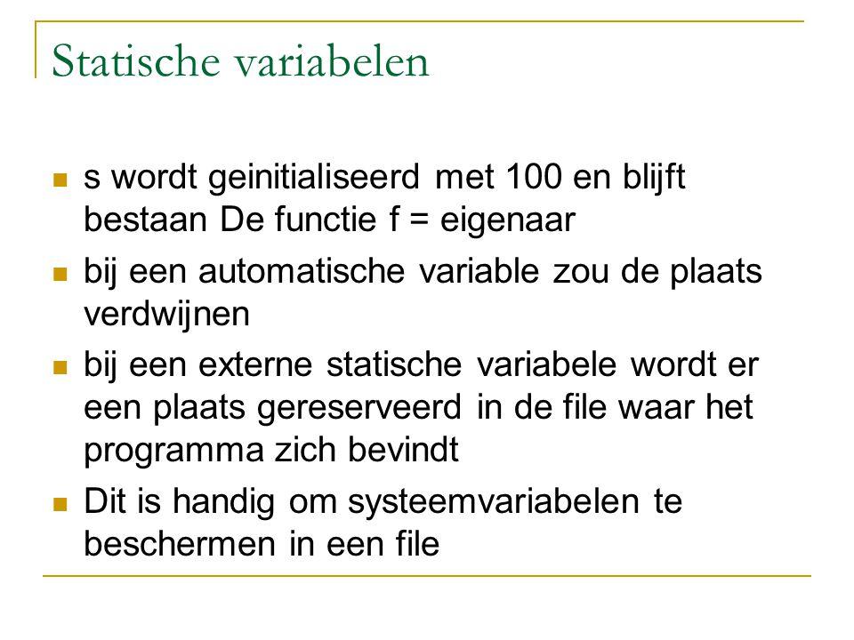 Statische variabelen s wordt geinitialiseerd met 100 en blijft bestaan De functie f = eigenaar bij een automatische variable zou de plaats verdwijnen bij een externe statische variabele wordt er een plaats gereserveerd in de file waar het programma zich bevindt Dit is handig om systeemvariabelen te beschermen in een file