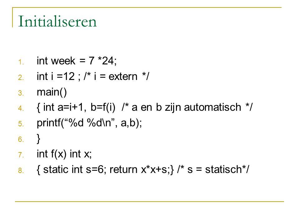 Initialiseren 1. int week = 7 *24; 2. int i =12 ; /* i = extern */ 3.