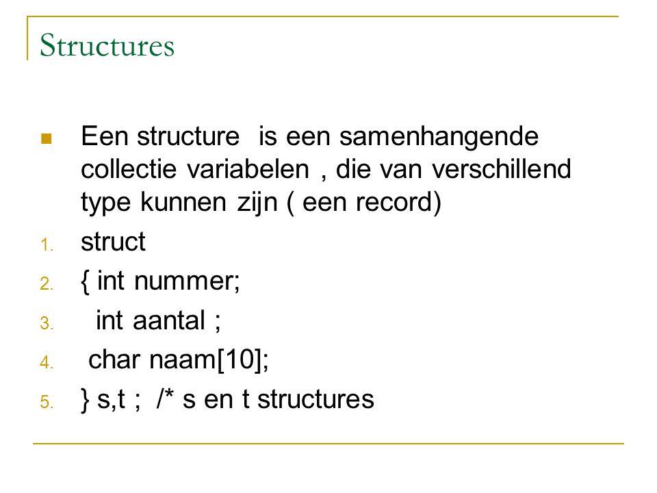 Structures Een structure is een samenhangende collectie variabelen, die van verschillend type kunnen zijn ( een record) 1.