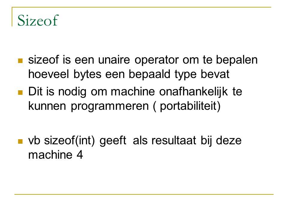 Sizeof sizeof is een unaire operator om te bepalen hoeveel bytes een bepaald type bevat Dit is nodig om machine onafhankelijk te kunnen programmeren ( portabiliteit) vb sizeof(int) geeft als resultaat bij deze machine 4