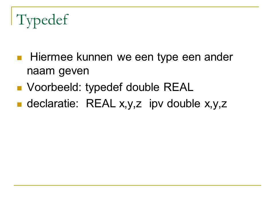 Typedef Hiermee kunnen we een type een ander naam geven Voorbeeld: typedef double REAL declaratie: REAL x,y,z ipv double x,y,z