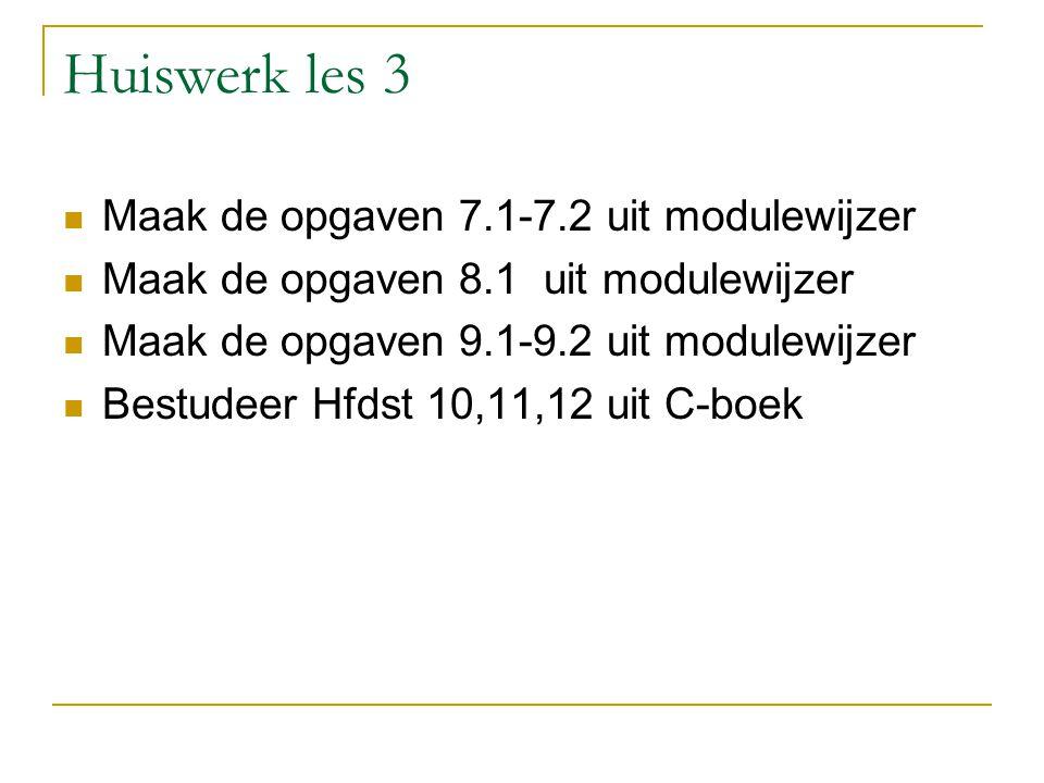 Huiswerk les 3 Maak de opgaven 7.1-7.2 uit modulewijzer Maak de opgaven 8.1 uit modulewijzer Maak de opgaven 9.1-9.2 uit modulewijzer Bestudeer Hfdst 10,11,12 uit C-boek