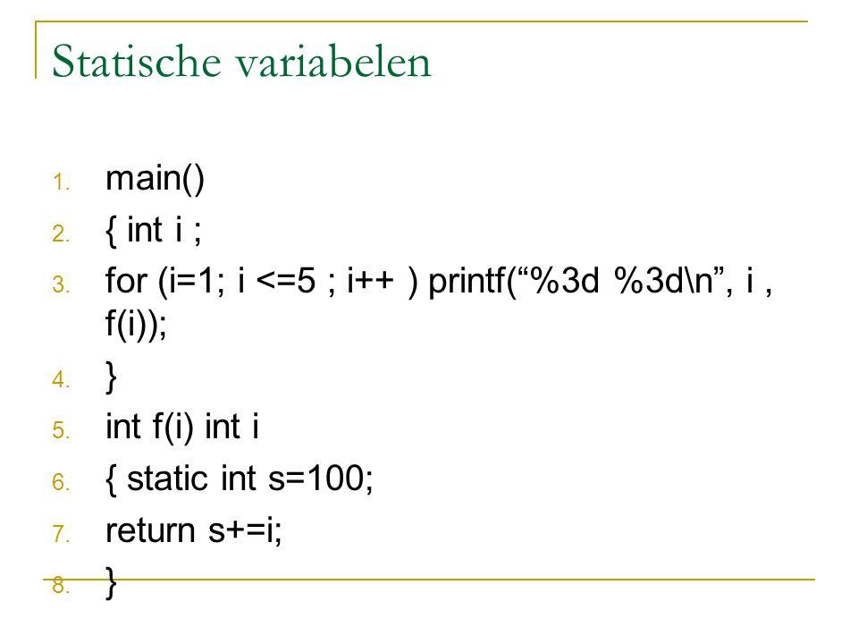 Statische variabelen Dit programma drukt af: 1101 2103 3106 4110 5115 De statische variabele s krijgt een vaste geheugenplek