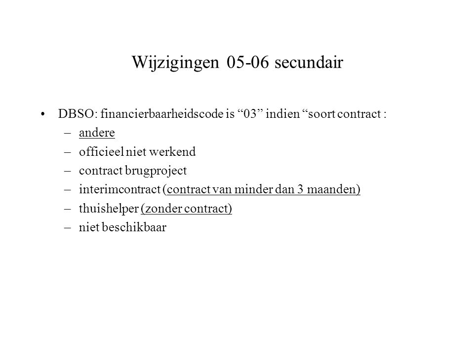 Wijzigingen 05-06 secundair DBSO: financierbaarheidscode is 03 indien soort contract : –andere –officieel niet werkend –contract brugproject –interimcontract (contract van minder dan 3 maanden) –thuishelper (zonder contract) –niet beschikbaar