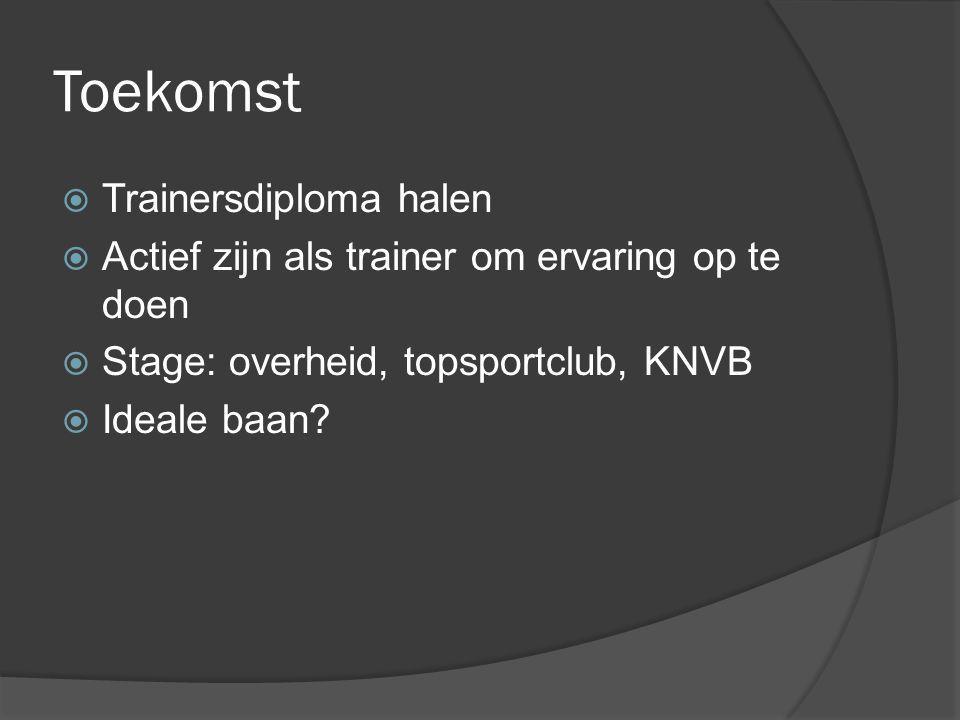 Toekomst  Trainersdiploma halen  Actief zijn als trainer om ervaring op te doen  Stage: overheid, topsportclub, KNVB  Ideale baan?