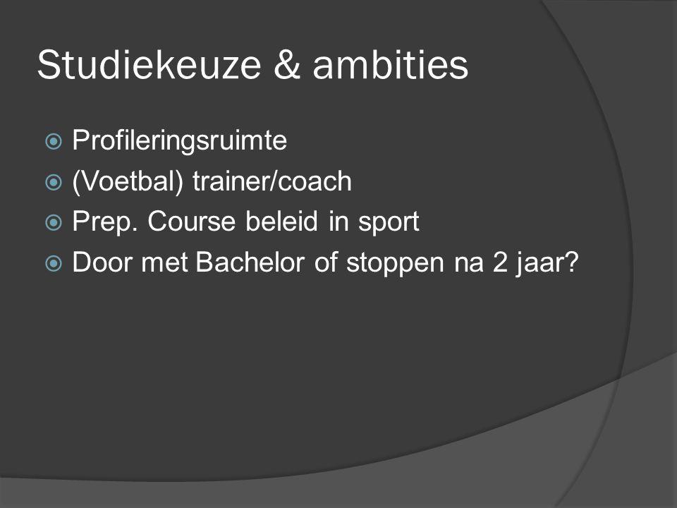 Studiekeuze & ambities  Profileringsruimte  (Voetbal) trainer/coach  Prep. Course beleid in sport  Door met Bachelor of stoppen na 2 jaar?