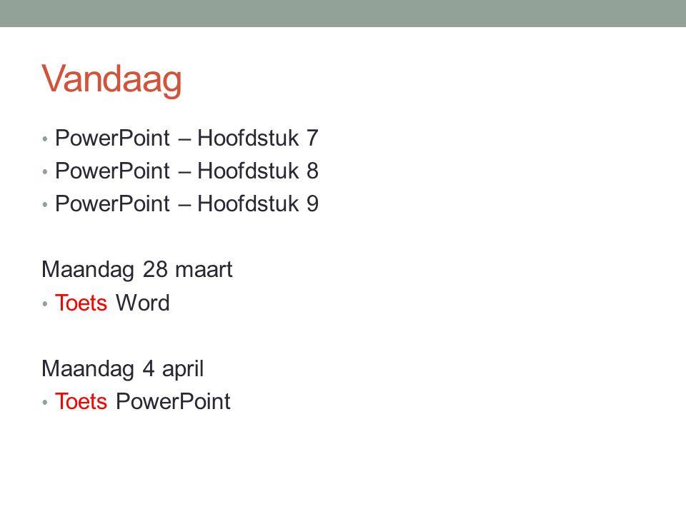 Vandaag PowerPoint – Hoofdstuk 7 PowerPoint – Hoofdstuk 8 PowerPoint – Hoofdstuk 9 Maandag 28 maart Toets Word Maandag 4 april Toets PowerPoint