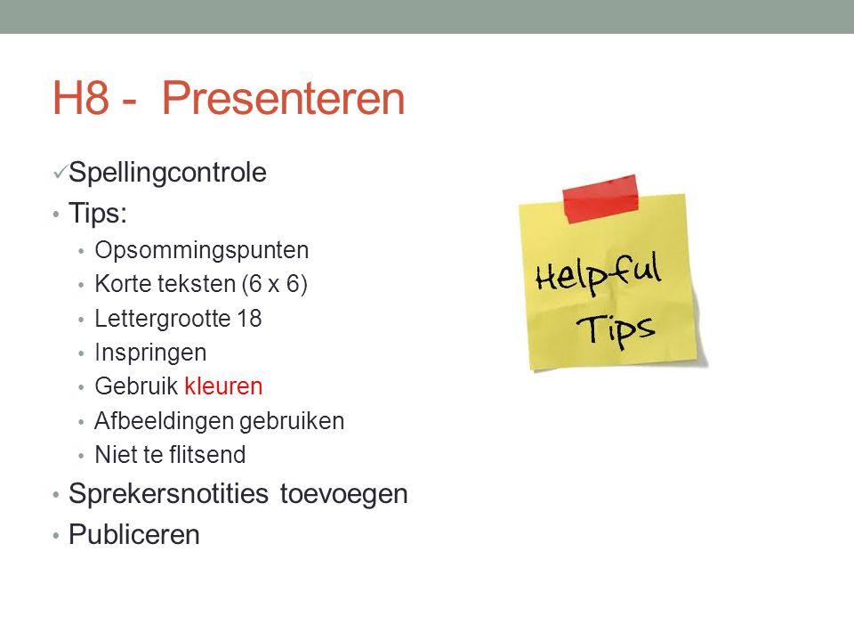 H8 - Presenteren Spellingcontrole Tips: Opsommingspunten Korte teksten (6 x 6) Lettergrootte 18 Inspringen Gebruik kleuren Afbeeldingen gebruiken Niet