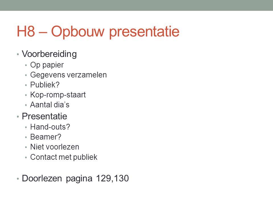 H8 – Opbouw presentatie Voorbereiding Op papier Gegevens verzamelen Publiek? Kop-romp-staart Aantal dia's Presentatie Hand-outs? Beamer? Niet voorleze