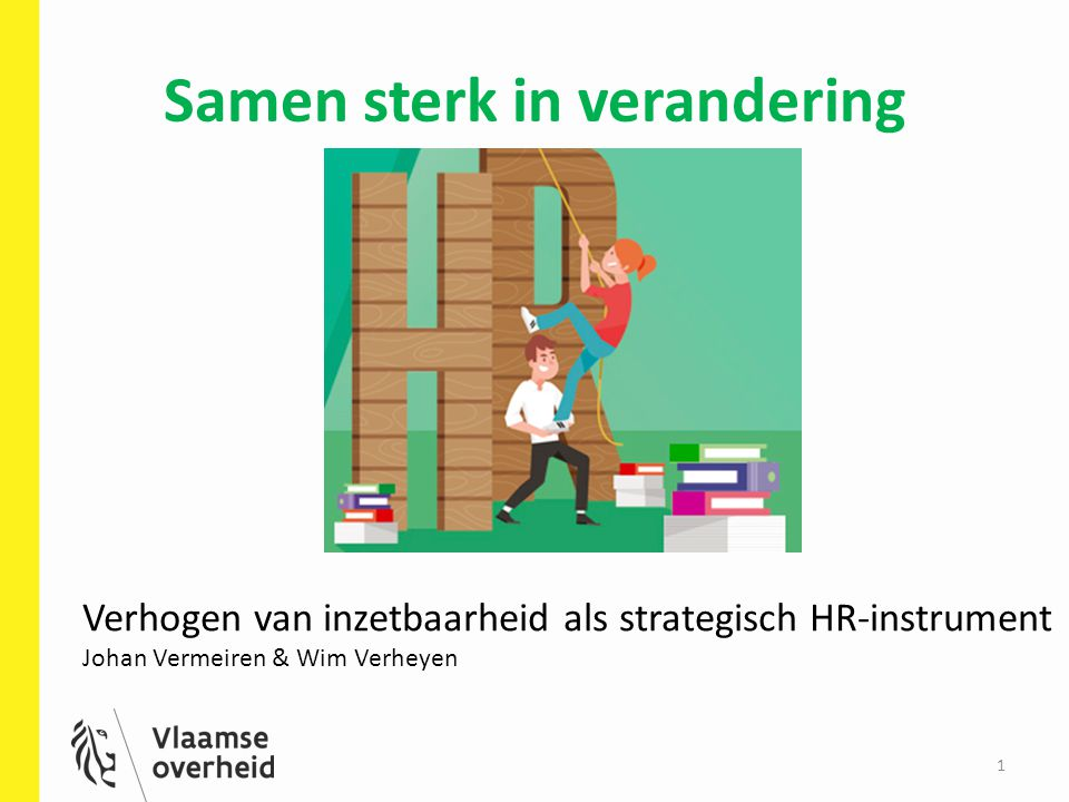 Samen sterk in verandering 1 Verhogen van inzetbaarheid als strategisch HR-instrument Johan Vermeiren & Wim Verheyen