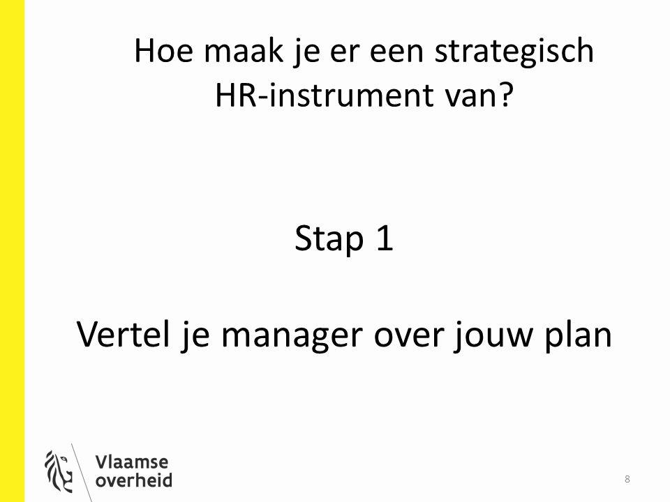 Hoe maak je er een strategisch HR-instrument van? 8 Stap 1 Vertel je manager over jouw plan