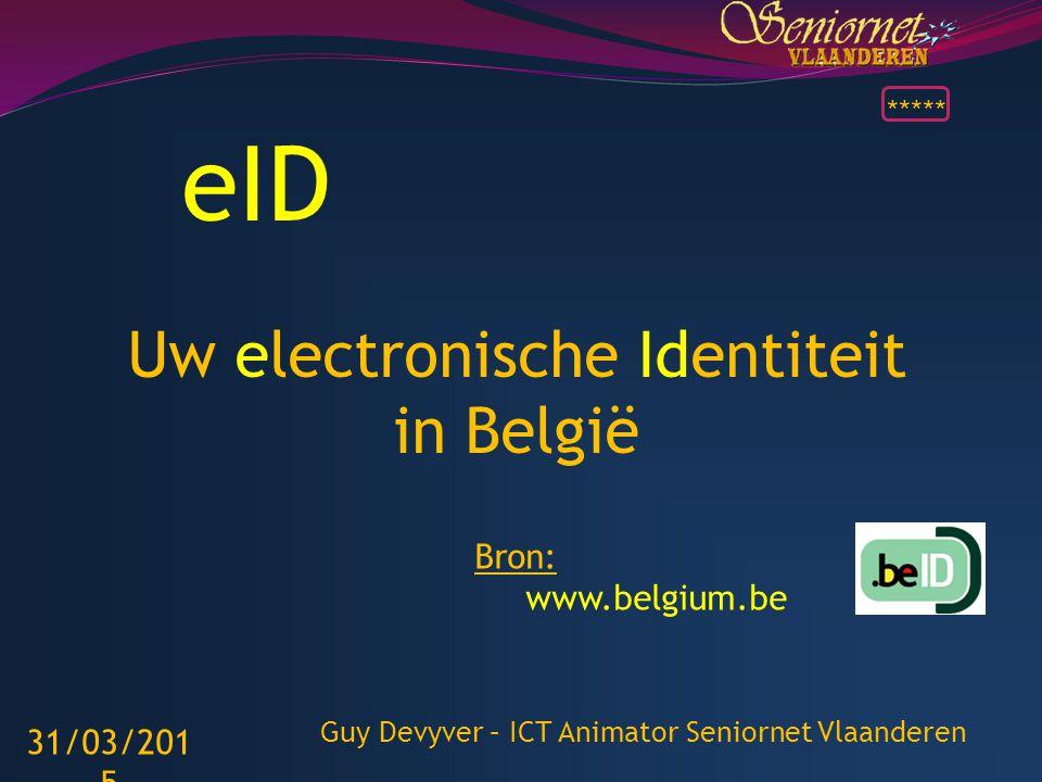 eID Uw electronische Identiteit in België Bron: www.belgium.be 31/03/2015 Guy Devyver – ICT Animator Seniornet Vlaanderen *****