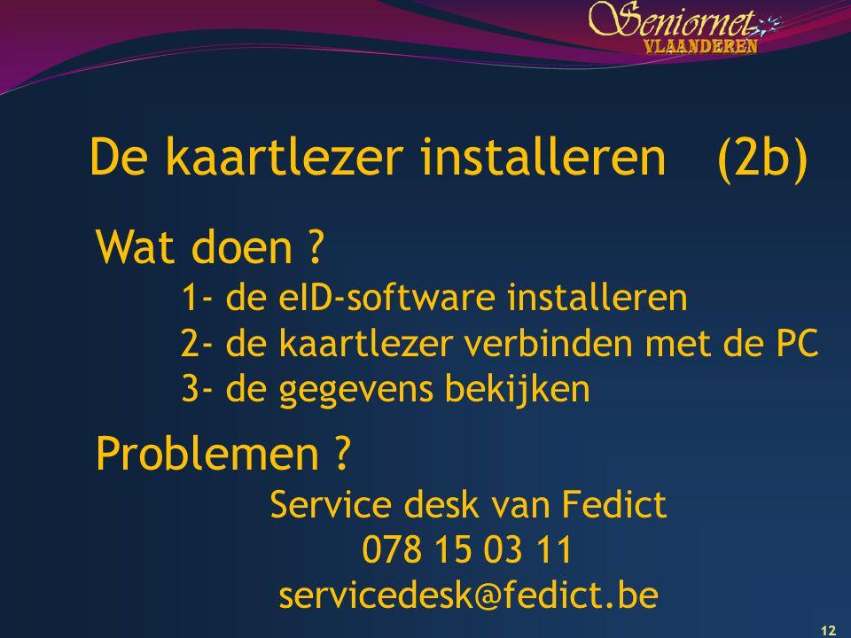 12 De kaartlezer installeren (2b) Wat doen ? 1- de eID-software installeren 2- de kaartlezer verbinden met de PC 3- de gegevens bekijken Problemen ? S