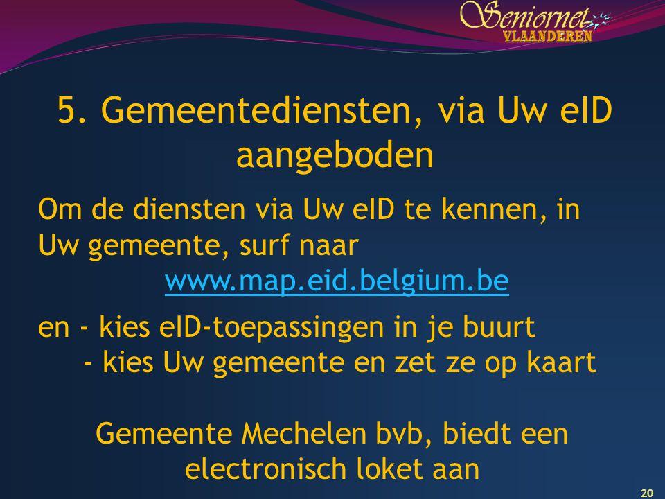 20 5. Gemeentediensten, via Uw eID aangeboden Om de diensten via Uw eID te kennen, in Uw gemeente, surf naar www.map.eid.belgium.be en - kies eID-toep