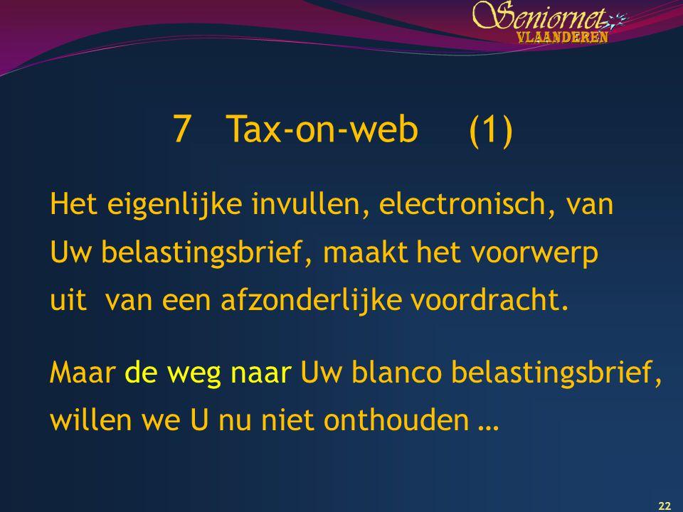 22 7 Tax-on-web (1) Het eigenlijke invullen, electronisch, van Uw belastingsbrief, maakt het voorwerp uit van een afzonderlijke voordracht. Maar de we
