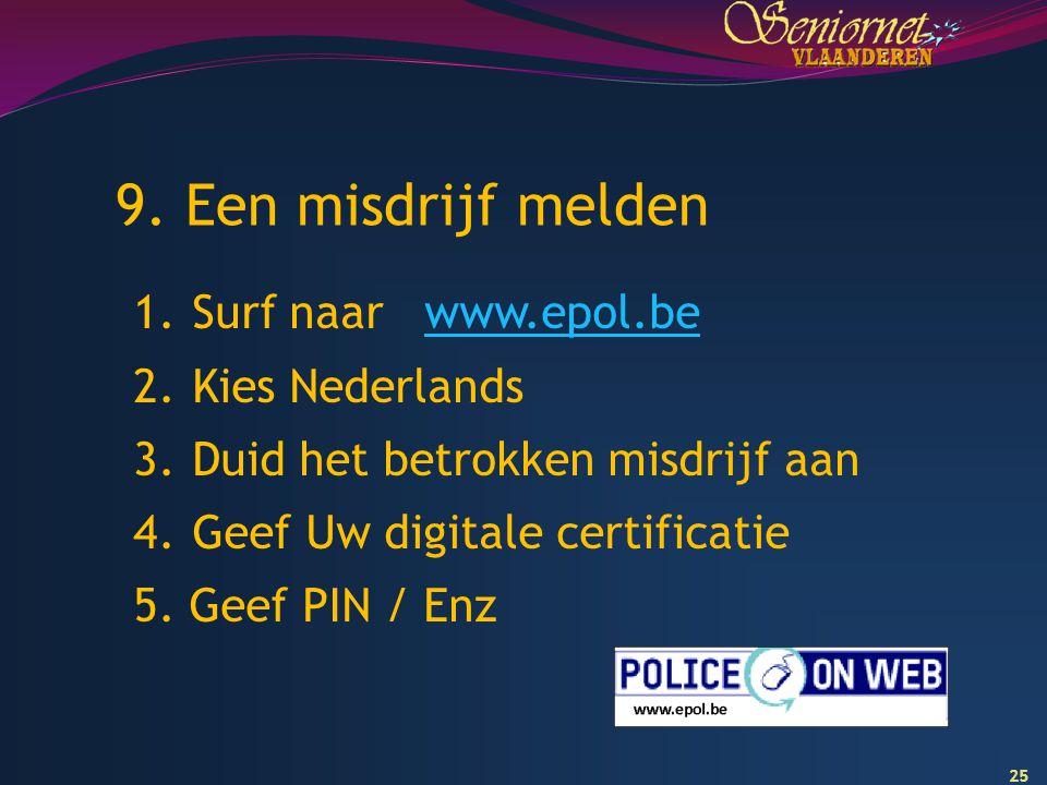 25 9. Een misdrijf melden 1.Surf naar www.epol.bewww.epol.be 2.Kies Nederlands 3.Duid het betrokken misdrijf aan 4.Geef Uw digitale certificatie 5. Ge