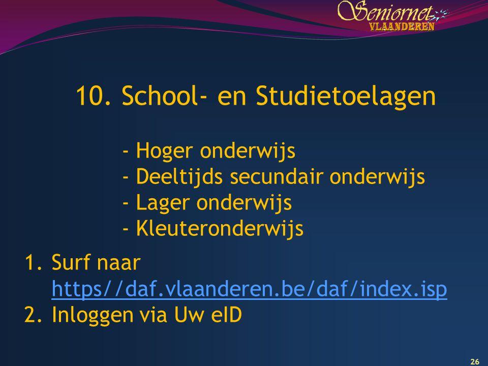 26 10. School- en Studietoelagen - Hoger onderwijs - Deeltijds secundair onderwijs - Lager onderwijs - Kleuteronderwijs 1.Surf naar https//daf.vlaande