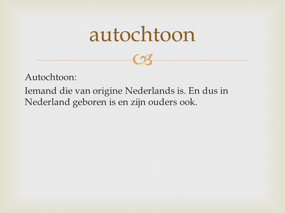  Autochtoon: Iemand die van origine Nederlands is. En dus in Nederland geboren is en zijn ouders ook. autochtoon