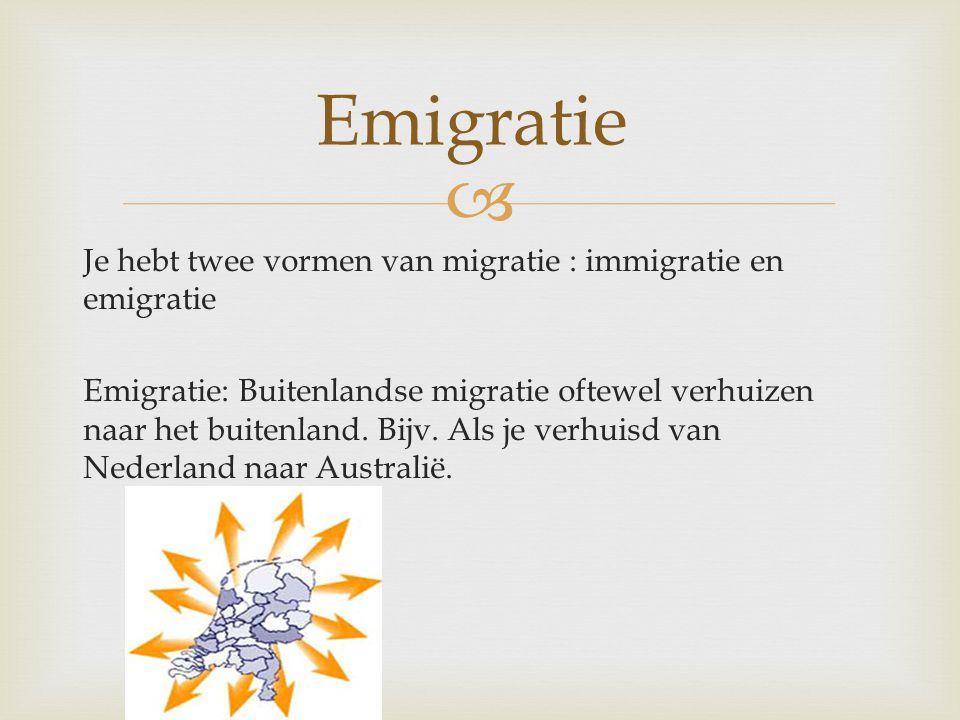  Emigratie Je hebt twee vormen van migratie : immigratie en emigratie Emigratie: Buitenlandse migratie oftewel verhuizen naar het buitenland. Bijv. A