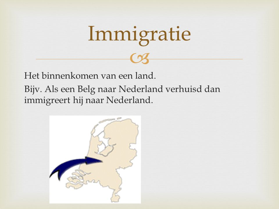  Het binnenkomen van een land. Bijv. Als een Belg naar Nederland verhuisd dan immigreert hij naar Nederland. Immigratie