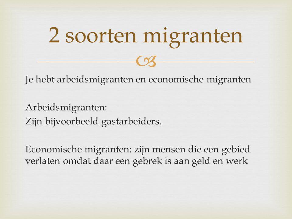 Je hebt arbeidsmigranten en economische migranten Arbeidsmigranten: Zijn bijvoorbeeld gastarbeiders. Economische migranten: zijn mensen die een gebi