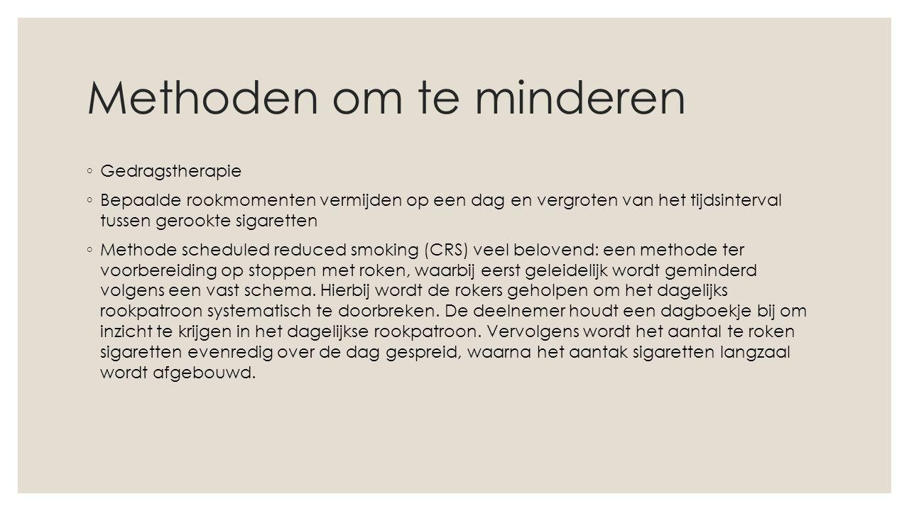 Methoden om te minderen ◦ Gedragstherapie ◦ Bepaalde rookmomenten vermijden op een dag en vergroten van het tijdsinterval tussen gerookte sigaretten ◦