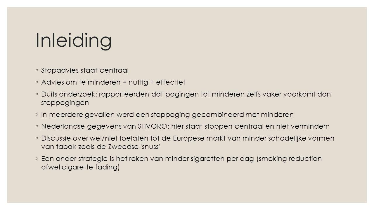 Inleiding ◦ Stopadvies staat centraal ◦ Advies om te minderen = nuttig + effectief ◦ Duits onderzoek: rapporteerden dat pogingen tot minderen zelfs vaker voorkomt dan stoppogingen ◦ In meerdere gevallen werd een stoppoging gecombineerd met minderen ◦ Nederlandse gegevens van STIVORO: hier staat stoppen centraal en niet vermindern ◦ Discussie over wel/niet toelaten tot de Europese markt van minder schadelijke vormen van tabak zoals de Zweedse snuss ◦ Een ander strategie is het roken van minder sigaretten per dag (smoking reduction ofwel cigarette fading)
