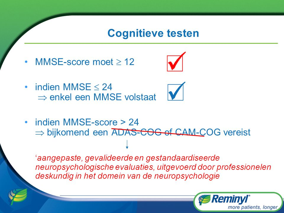 Cognitieve testen MMSE-score moet  12 indien MMSE  24  enkel een MMSE volstaat indien MMSE-score > 24  bijkomend een ADAS-COG of CAM-COG vereist '