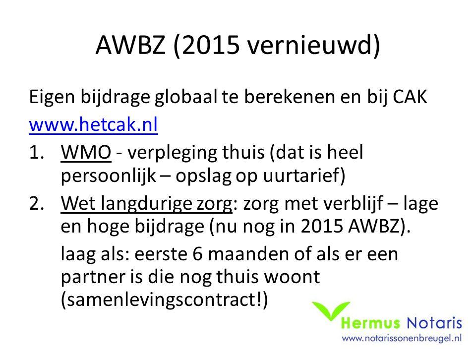 AWBZ (2015 vernieuwd) Eigen bijdrage globaal te berekenen en bij CAK www.hetcak.nl 1.WMO - verpleging thuis (dat is heel persoonlijk – opslag op uurtarief) 2.Wet langdurige zorg: zorg met verblijf – lage en hoge bijdrage (nu nog in 2015 AWBZ).