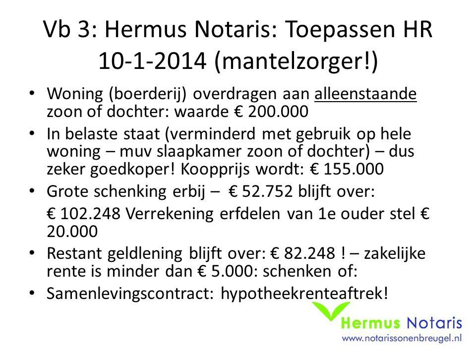 Vb 3: Hermus Notaris: Toepassen HR 10-1-2014 (mantelzorger!) Woning (boerderij) overdragen aan alleenstaande zoon of dochter: waarde € 200.000 In belaste staat (verminderd met gebruik op hele woning – muv slaapkamer zoon of dochter) – dus zeker goedkoper.