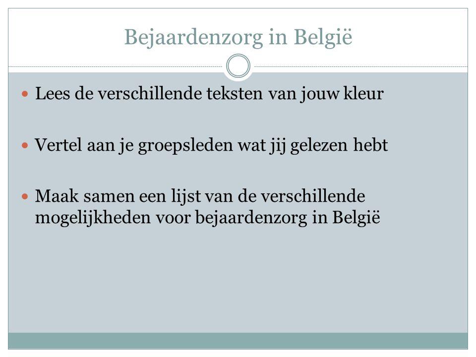 Bejaardenzorg in België Lees de verschillende teksten van jouw kleur Vertel aan je groepsleden wat jij gelezen hebt Maak samen een lijst van de versch