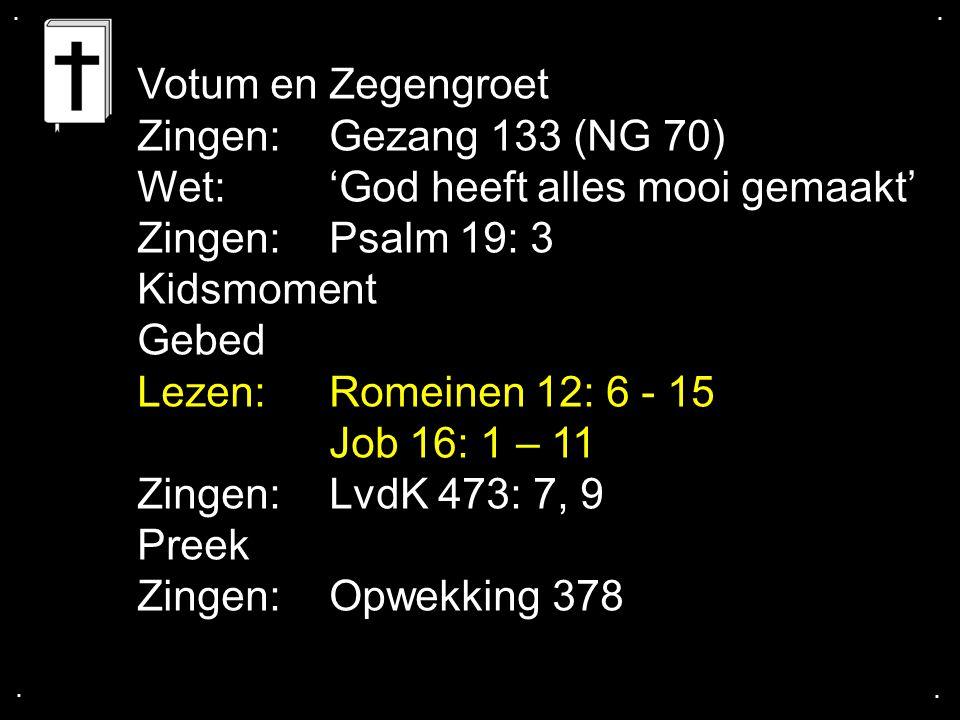 .... Votum en Zegengroet Zingen:Gezang 133 (NG 70) Wet: 'God heeft alles mooi gemaakt' Zingen:Psalm 19: 3 Kidsmoment Gebed Lezen: Romeinen 12: 6 - 15
