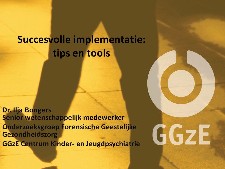 Succesvolle implementatie: tips en tools Dr. Ilja Bongers Senior wetenschappelijk medewerker Onderzoeksgroep Forensische Geestelijke Gezondheidszorg G