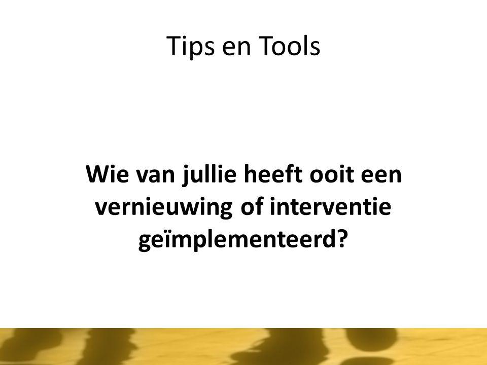 Tips en Tools Wie van jullie heeft ooit een vernieuwing of interventie geïmplementeerd?