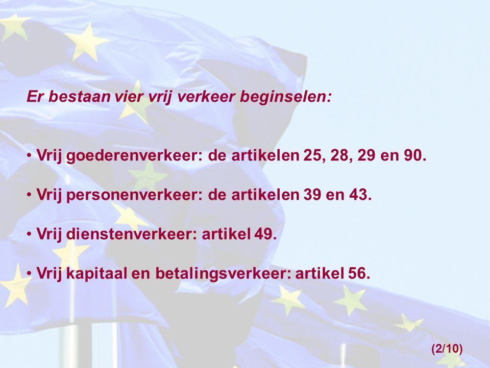 (2/10) Er bestaan vier vrij verkeer beginselen: Vrij goederenverkeer: de artikelen 25, 28, 29 en 90. Vrij personenverkeer: de artikelen 39 en 43. Vrij