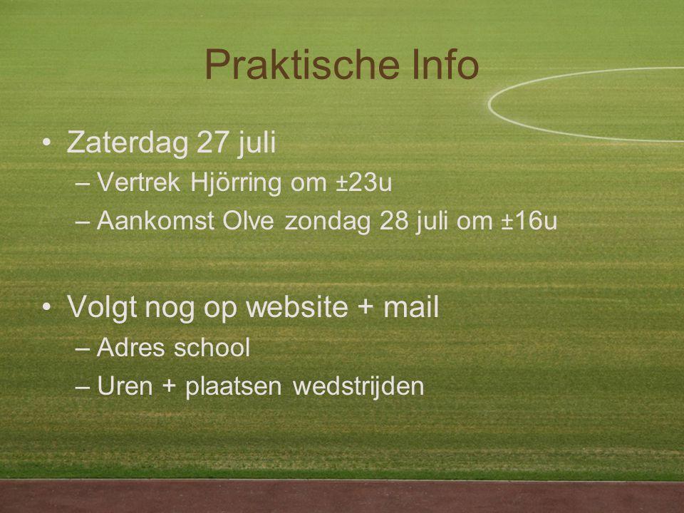 Praktische Info Zaterdag 27 juli –Vertrek Hjörring om ± 23u –Aankomst Olve zondag 28 juli om ± 16u Volgt nog op website + mail –Adres school –Uren + plaatsen wedstrijden