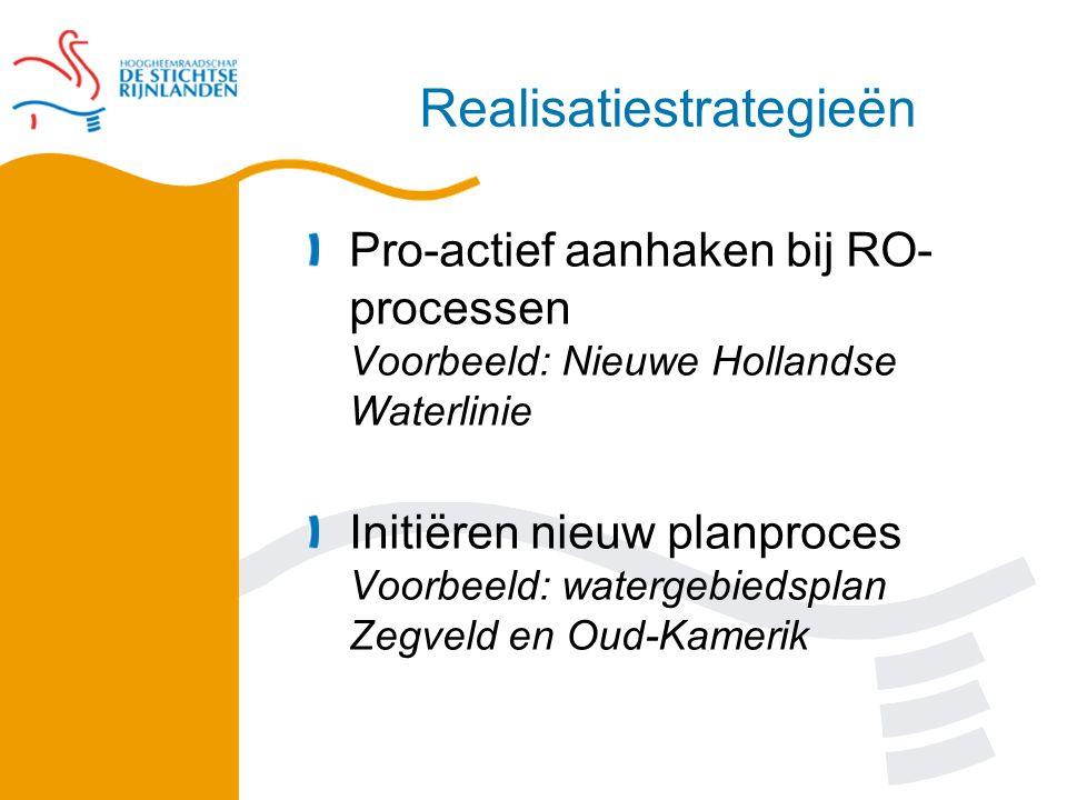 Realisatiestrategieën Pro-actief aanhaken bij RO- processen Voorbeeld: Nieuwe Hollandse Waterlinie Initiëren nieuw planproces Voorbeeld: watergebiedsplan Zegveld en Oud-Kamerik