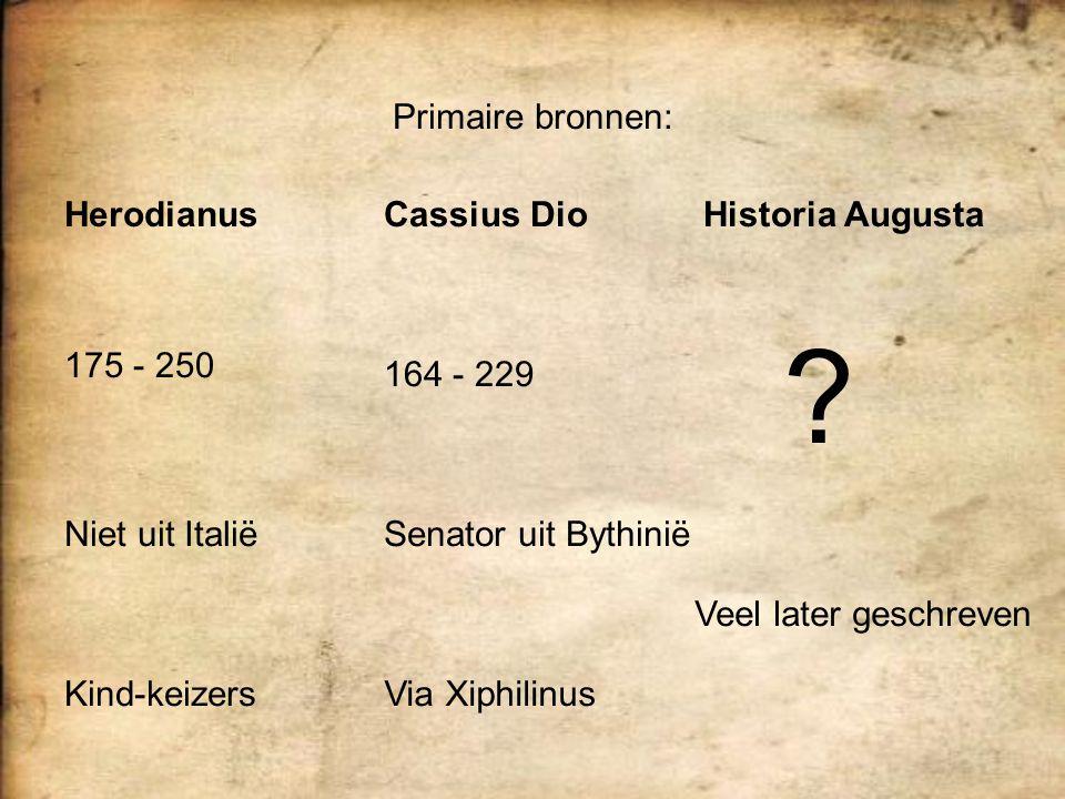 Primaire bronnen: Herodianus 175 - 250 Kind-keizers Niet uit Italië Cassius Dio 164 - 229 Senator uit Bythinië Via Xiphilinus Historia Augusta Veel la