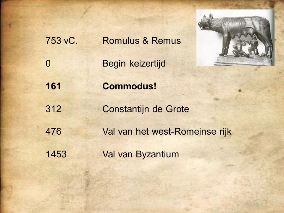 753 vC.Romulus & Remus 0Begin keizertijd 161Commodus! 312Constantijn de Grote 476Val van het west-Romeinse rijk 1453Val van Byzantium